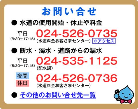 お問合せ電話番号。水道の使用開始・休止や料金については、平日の8時30分から17時15分まで、024-526-0735。断水・濁水・道路からの漏水については、平日の8時30分から17時15分まで、024-535-1125。夜間・休日は、024-526-0736
